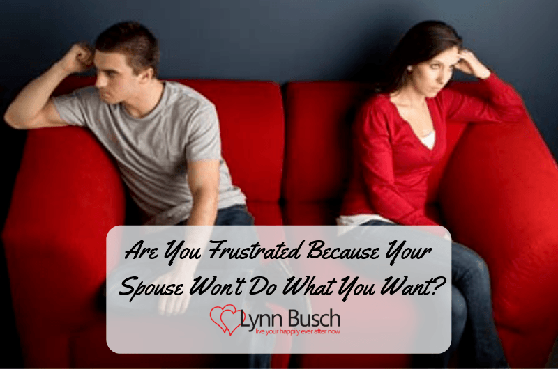 Are You Frustrated Because Your Spouse Won't Do What You Want?
